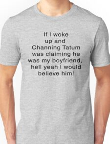 If I woke Up and Channing was Claiming to Be My boyfriend.... T-Shirt