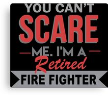 You Can't Scare Me. I'm A Retired Fire Fighter - TShirts & Hoodies Canvas Print