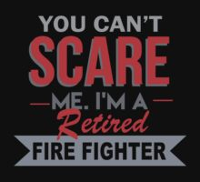 You Can't Scare Me. I'm A Retired Fire Fighter - TShirts & Hoodies by funnyshirts2015