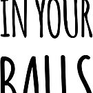 I Lived In Your Balls - Happy Fathers Day by 4ogo Design