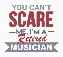You Can't Scare Me. I'm A Retired Musician - TShirts & Hoodies by funnyshirts2015