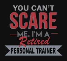 You Can't Scare Me. I'm A Retired Personal Trainer - TShirts & Hoodies by funnyshirts2015