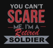 You Can't Scare Me. I'm A Retired Soldier - TShirts & Hoodies by funnyshirts2015