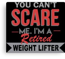 You Can't Scare Me. I'm A Retired Weight Lifter - TShirts & Hoodies Canvas Print