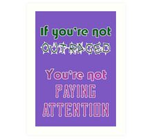 If you're not OUTRAGED, you're not paying attention Art Print