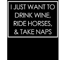 I JUST WANT TO DRINK WINE, RIDE HORSES, & TAKE NAPS Photographic Print
