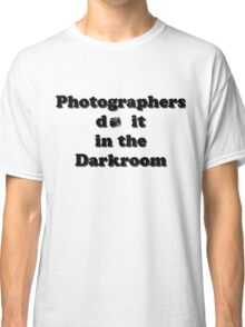 Photographers do it in the Darkroom Classic T-Shirt