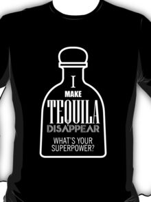 i make tequila disappear what's your superpower T-Shirt
