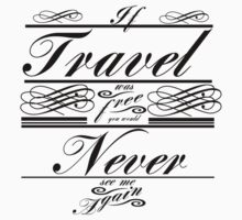 If Travel Was Free You Would Never See Me Again (Black) by sayers