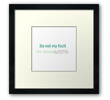Its not my fault you employ MUPPETS Framed Print