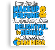 DON'T LET THE MAKEUP & PERFUME FOOL YOU, I CAN GO FROM DELIGHTFUL TO DIEHARD IN 2  SECONDS FLAT SANDIEGO Canvas Print