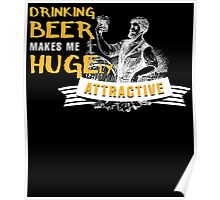 drinking beer makes me hugely attractive Poster