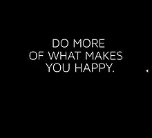 Do More Of What Makes You Happy by dieuw