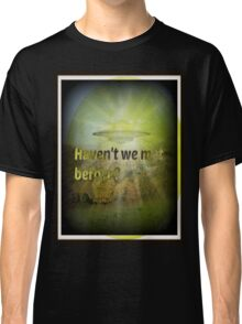 haven't we met before? Classic T-Shirt