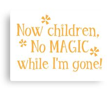 Now CHILDREN No Magic while I'm GONE Canvas Print