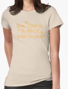 Now CHILDREN No Magic while I'm GONE Womens Fitted T-Shirt