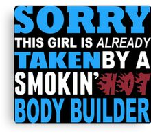 Sorry This Girl Is Already Taken By A Smokin Hot Body Builder - Funny Tshirts Canvas Print