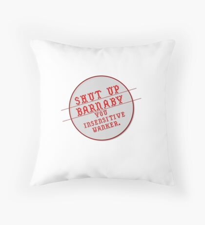 Shut up, Barnaby, You  insensitive wanker. Throw Pillow