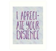 I Appreciate Your Existence Art Print