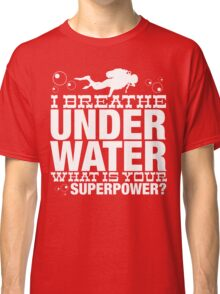 I BREATHER UNDER WATER WHAT IS YOUR SUPERPOWER Classic T-Shirt