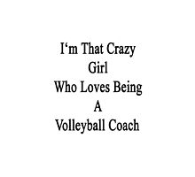 I'm That Crazy Girl Who Loves Being A Volleyball Coach  by supernova23
