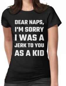Dear Naps, I'm Sorry I Was A Jerk To You As A Kid Womens Fitted T-Shirt