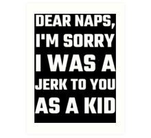 Dear Naps, I'm Sorry I Was A Jerk To You As A Kid Art Print