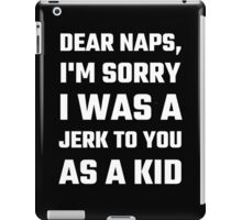 Dear Naps, I'm Sorry I Was A Jerk To You As A Kid iPad Case/Skin