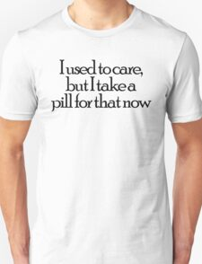 I used to care, but I take a pill for that now Unisex T-Shirt
