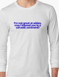 I'm not great at advice, may I interest you in a sarcastic comment? Long Sleeve T-Shirt