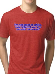 I'm not great at advice, may I interest you in a sarcastic comment? Tri-blend T-Shirt