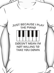 just because i play the piano T-Shirt