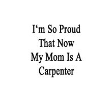 I'm So Proud That Now My Mom Is A Carpenter  by supernova23