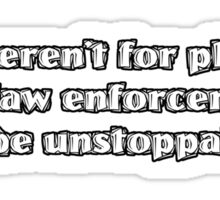 If it weren't for physics and law enforcement, I'd be unstoppable Sticker