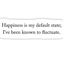 Happiness is my default state; I've been known to fluctuate. Sticker