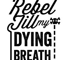 Rebel Till My Dying Breath by djbradford