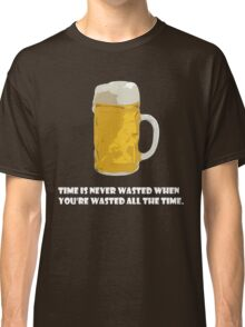 Time is never wasted when you're wasted all the time. Classic T-Shirt