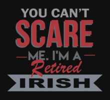 You Can't Scare Me. I'm A Retired Irish - TShirts & Hoodies by funnyshirts2015