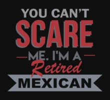 You Can't Scare Me. I'm A Retired Mexican - TShirts & Hoodies by funnyshirts2015