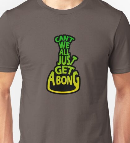 Can't We All Just Get A Bong Unisex T-Shirt