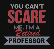 You Can't Scare Me. I'm A Retired Professor - TShirts & Hoodies by funnyshirts2015