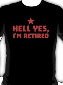 HELL YES I'm RETIRED T-Shirt