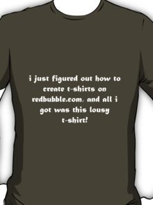 i just figured out how to create t-shirts on redbubble.com and all i got was this lousy t-shirt - white T-Shirt