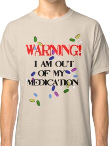 Out of medication! Classic T-Shirt