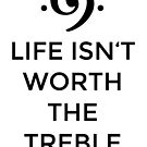 Life isn't worth the Treble by theshirtshops