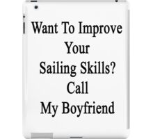 Want To Improve Your Sailing Skills? Call My Boyfriend  iPad Case/Skin