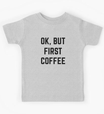 Ok, But First Coffee Kids Tee