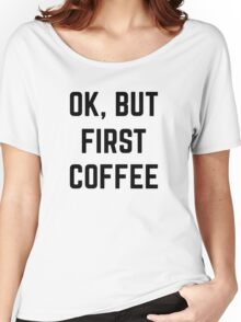 Ok, But First Coffee Women's Relaxed Fit T-Shirt