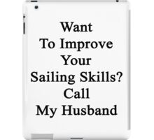 Want To Improve Your Sailing Skills? Call My Husband  iPad Case/Skin