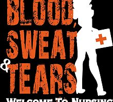 BLOOD SWEAT TEARS WELCOME TO NURSING by tdesignz